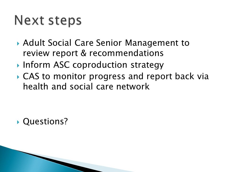  Adult Social Care Senior Management to review report & recommendations  Inform ASC coproduction strategy  CAS to monitor progress and report back via health and social care network  Questions?