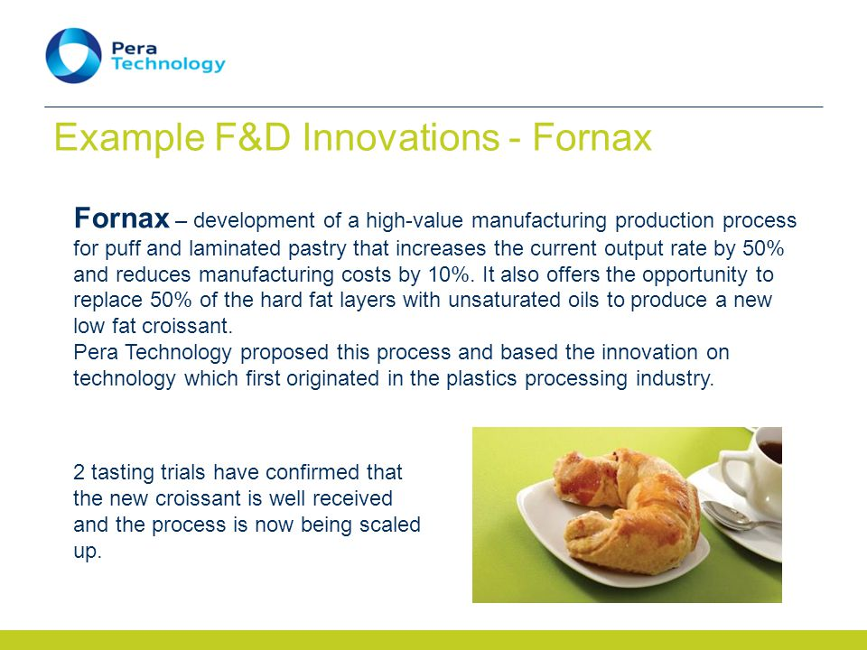 Example F&D Innovations - Fornax Fornax – development of a high-value manufacturing production process for puff and laminated pastry that increases the current output rate by 50% and reduces manufacturing costs by 10%.
