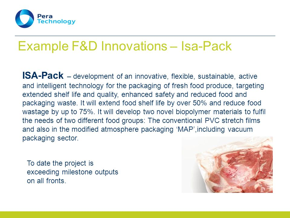 Example F&D Innovations – Isa-Pack ISA-Pack – development of an innovative, flexible, sustainable, active and intelligent technology for the packaging of fresh food produce, targeting extended shelf life and quality, enhanced safety and reduced food and packaging waste.