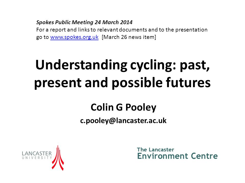 Understanding cycling: past, present and possible futures Colin G Pooley c.pooley@lancaster.ac.uk Spokes Public Meeting 24 March 2014 For a report and links to relevant documents and to the presentation go to www.spokes.org.uk [March 26 news item]www.spokes.org.uk
