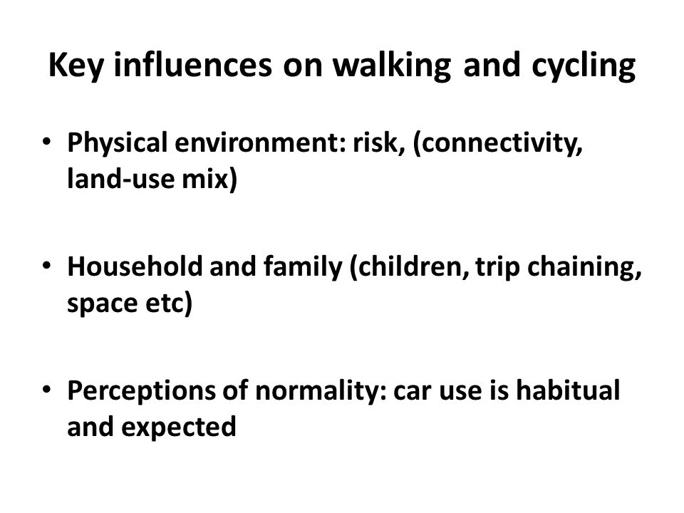 Key influences on walking and cycling Physical environment: risk, (connectivity, land-use mix) Household and family (children, trip chaining, space etc) Perceptions of normality: car use is habitual and expected