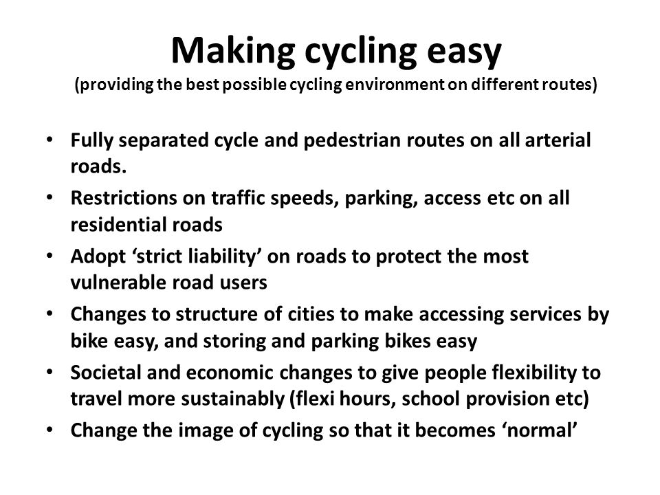 Making cycling easy (providing the best possible cycling environment on different routes) Fully separated cycle and pedestrian routes on all arterial roads.