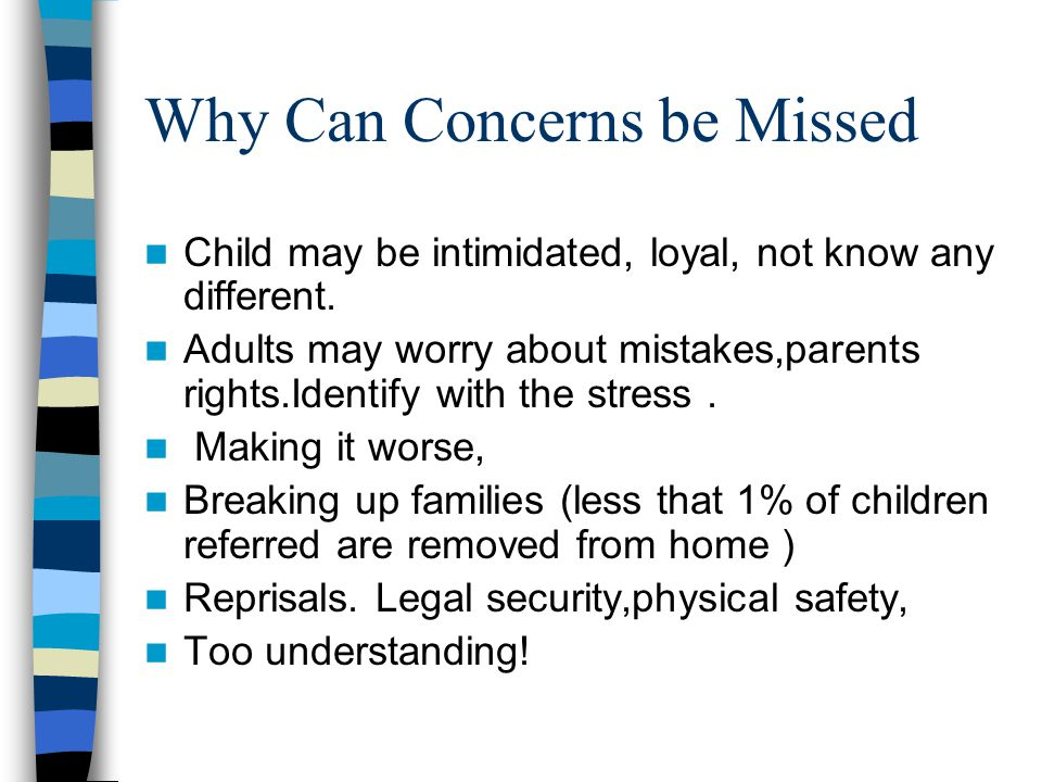 Why Can Concerns be Missed Child may be intimidated, loyal, not know any different. Adults may worry about mistakes,parents rights.Identify with the s