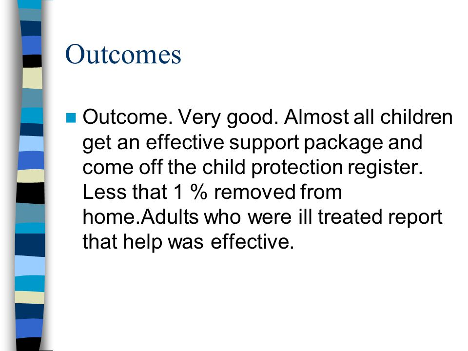 Outcomes Outcome. Very good. Almost all children get an effective support package and come off the child protection register. Less that 1 % removed fr