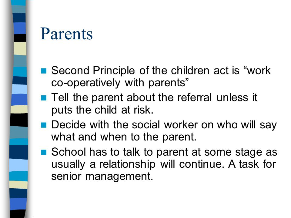 """Parents Second Principle of the children act is """"work co-operatively with parents"""" Tell the parent about the referral unless it puts the child at risk"""