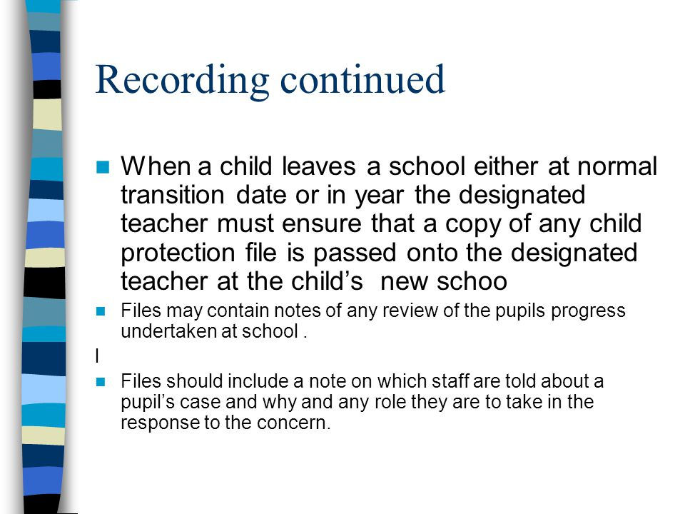 Recording continued When a child leaves a school either at normal transition date or in year the designated teacher must ensure that a copy of any child protection file is passed onto the designated teacher at the child's new schoo Files may contain notes of any review of the pupils progress undertaken at school.