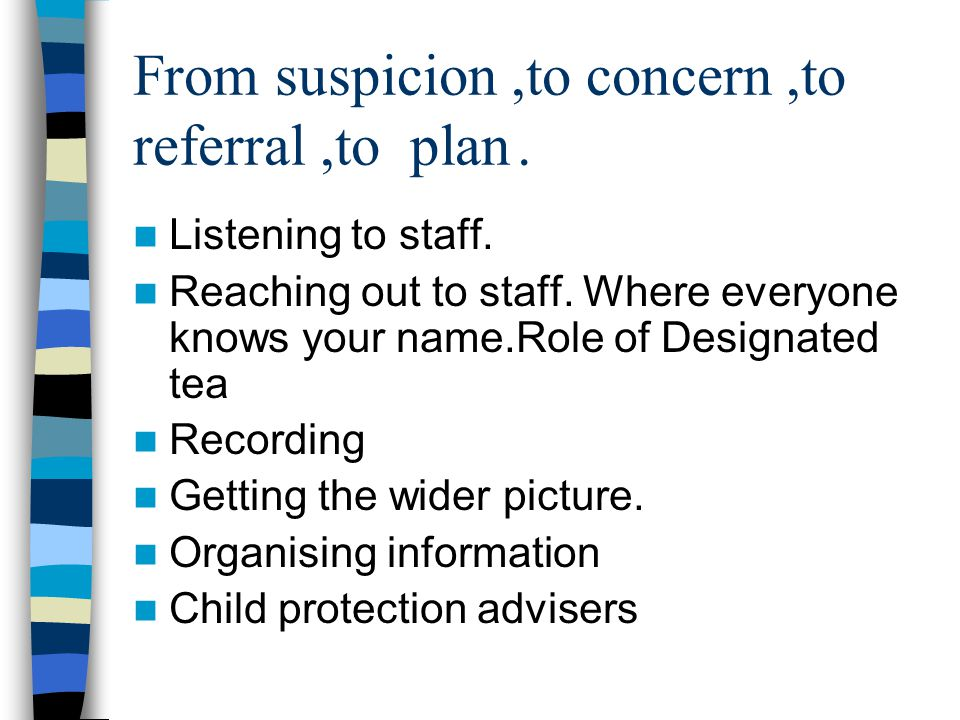 From suspicion,to concern,to referral,to plan. Listening to staff. Reaching out to staff. Where everyone knows your name.Role of Designated tea Record