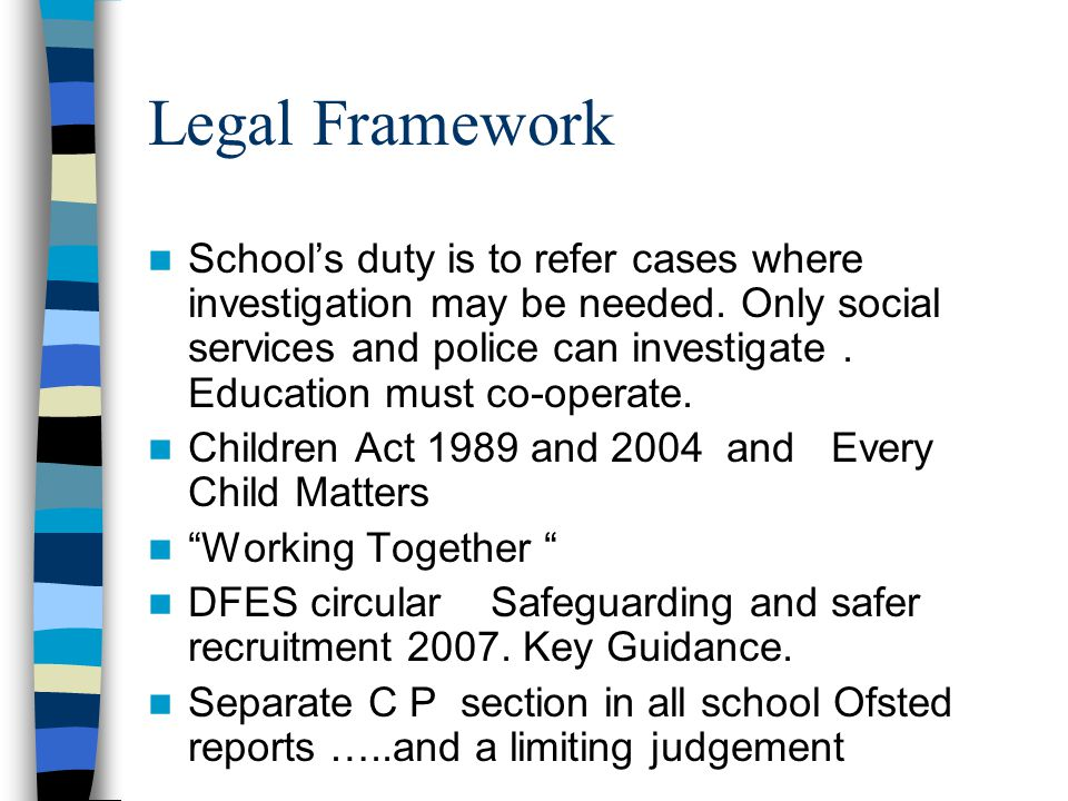 Legal Framework School's duty is to refer cases where investigation may be needed. Only social services and police can investigate. Education must co-