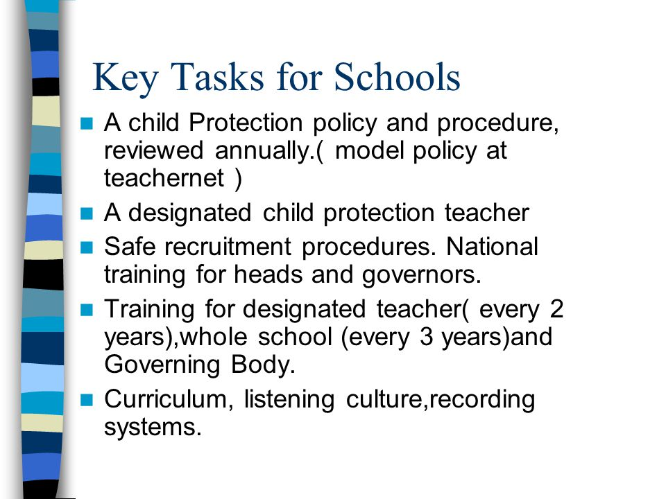 Key Tasks for Schools A child Protection policy and procedure, reviewed annually.( model policy at teachernet ) A designated child protection teacher Safe recruitment procedures.