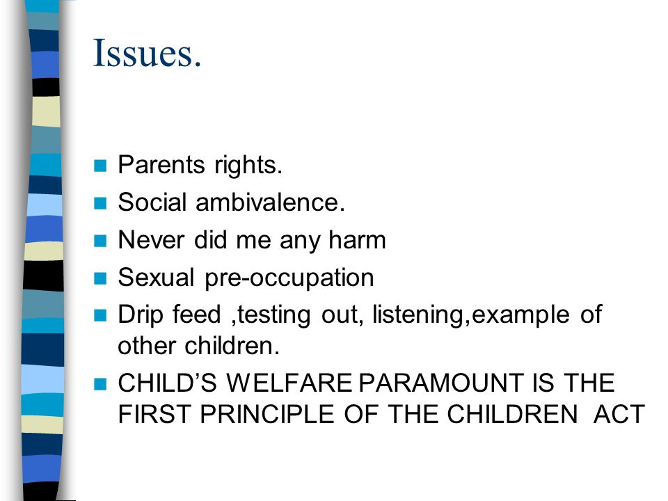 Issues. Parents rights. Social ambivalence. Never did me any harm Sexual pre-occupation Drip feed,testing out, listening,example of other children. CH