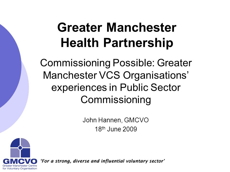 Greater Manchester Health Partnership Commissioning Possible: Greater Manchester VCS Organisations' experiences in Public Sector Commissioning John Hannen, GMCVO 18 th June 2009