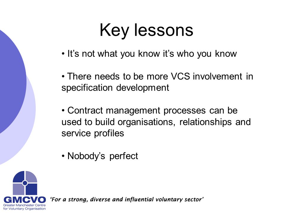 Key lessons It's not what you know it's who you know There needs to be more VCS involvement in specification development Contract management processes can be used to build organisations, relationships and service profiles Nobody's perfect
