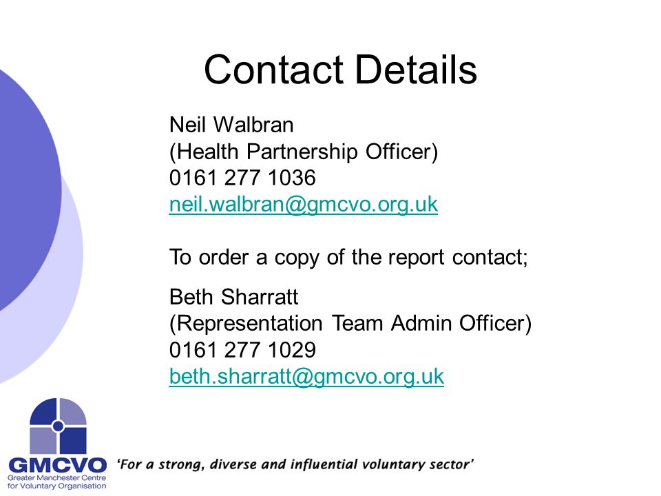 Contact Details Neil Walbran (Health Partnership Officer) 0161 277 1036 neil.walbran@gmcvo.org.uk To order a copy of the report contact; Beth Sharratt (Representation Team Admin Officer) 0161 277 1029 beth.sharratt@gmcvo.org.uk