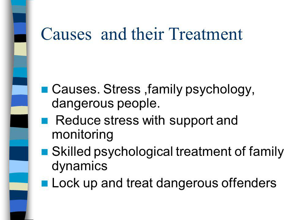 Causes and their Treatment Causes. Stress,family psychology, dangerous people.