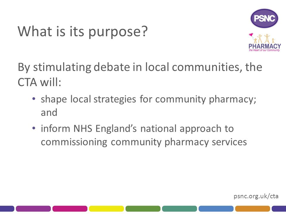 psnc.org.uk/cta What is its purpose? By stimulating debate in local communities, the CTA will: shape local strategies for community pharmacy; and info