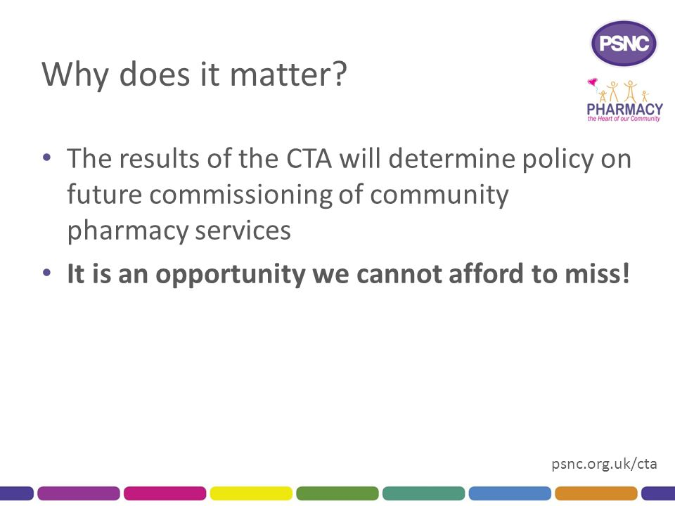 psnc.org.uk/cta Why does it matter? The results of the CTA will determine policy on future commissioning of community pharmacy services It is an oppor