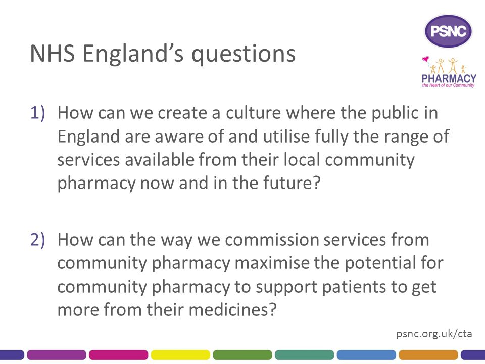 psnc.org.uk/cta NHS England's questions 1)How can we create a culture where the public in England are aware of and utilise fully the range of services available from their local community pharmacy now and in the future.