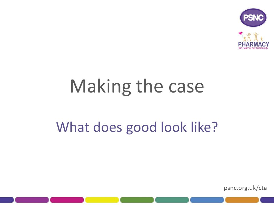 psnc.org.uk/cta Making the case What does good look like