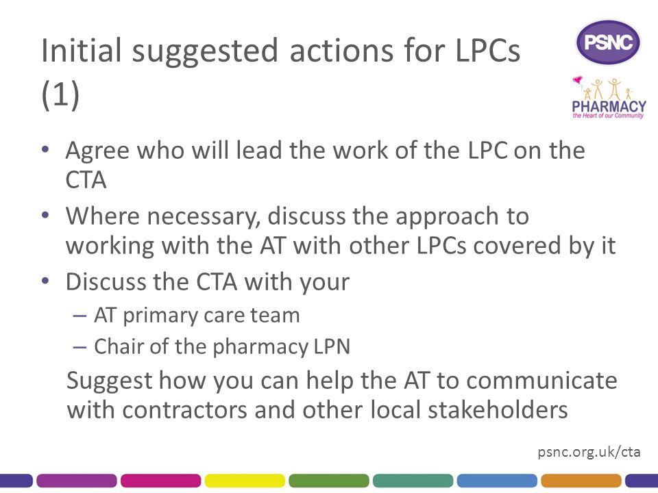 psnc.org.uk/cta Initial suggested actions for LPCs (1) Agree who will lead the work of the LPC on the CTA Where necessary, discuss the approach to working with the AT with other LPCs covered by it Discuss the CTA with your – AT primary care team – Chair of the pharmacy LPN Suggest how you can help the AT to communicate with contractors and other local stakeholders
