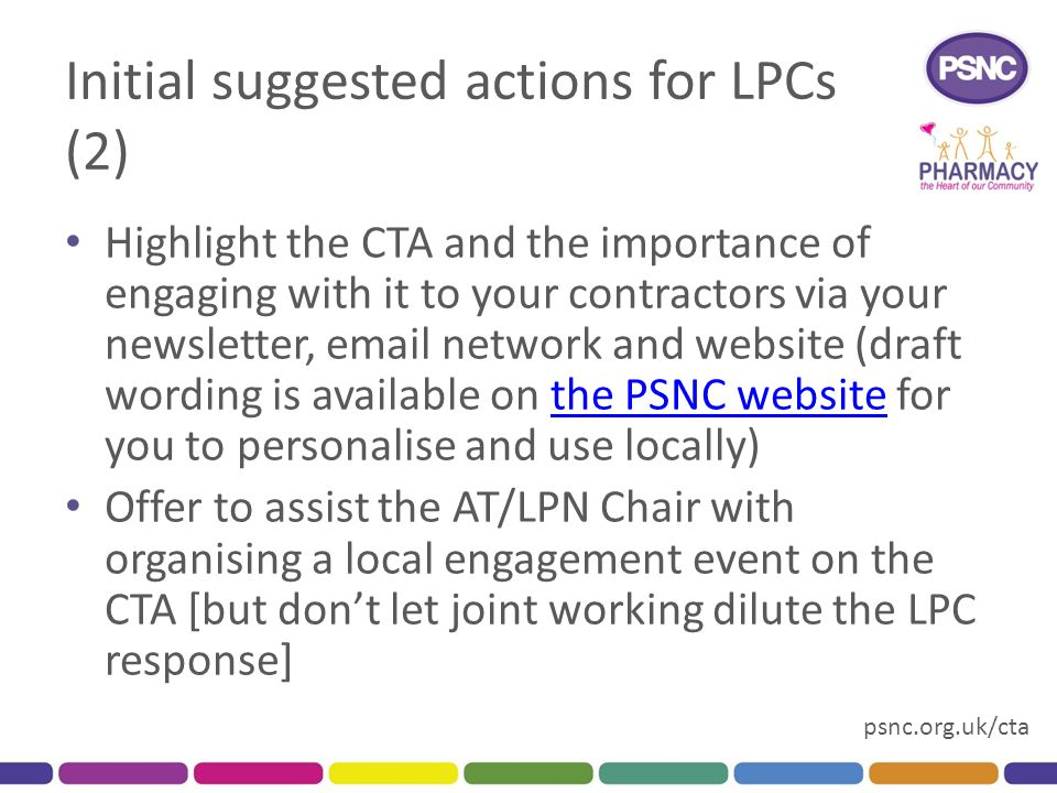 psnc.org.uk/cta Initial suggested actions for LPCs (2) Highlight the CTA and the importance of engaging with it to your contractors via your newsletter, email network and website (draft wording is available on the PSNC website for you to personalise and use locally)the PSNC website Offer to assist the AT/LPN Chair with organising a local engagement event on the CTA [but don't let joint working dilute the LPC response]