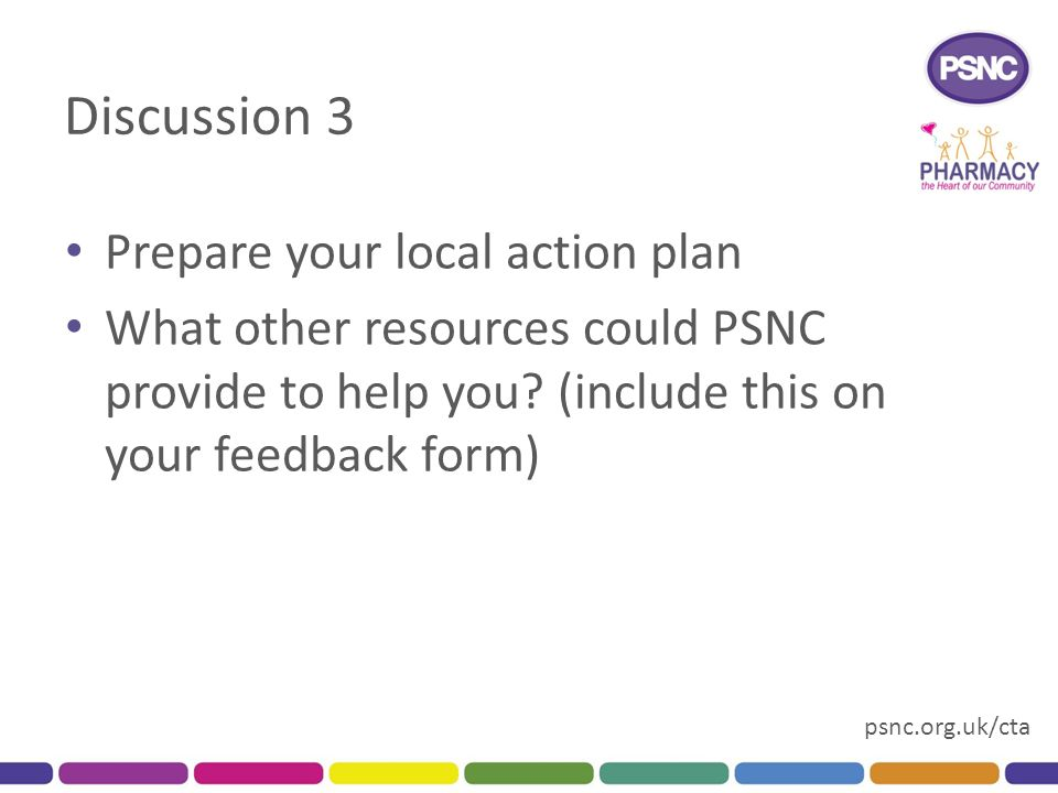 psnc.org.uk/cta Discussion 3 Prepare your local action plan What other resources could PSNC provide to help you.