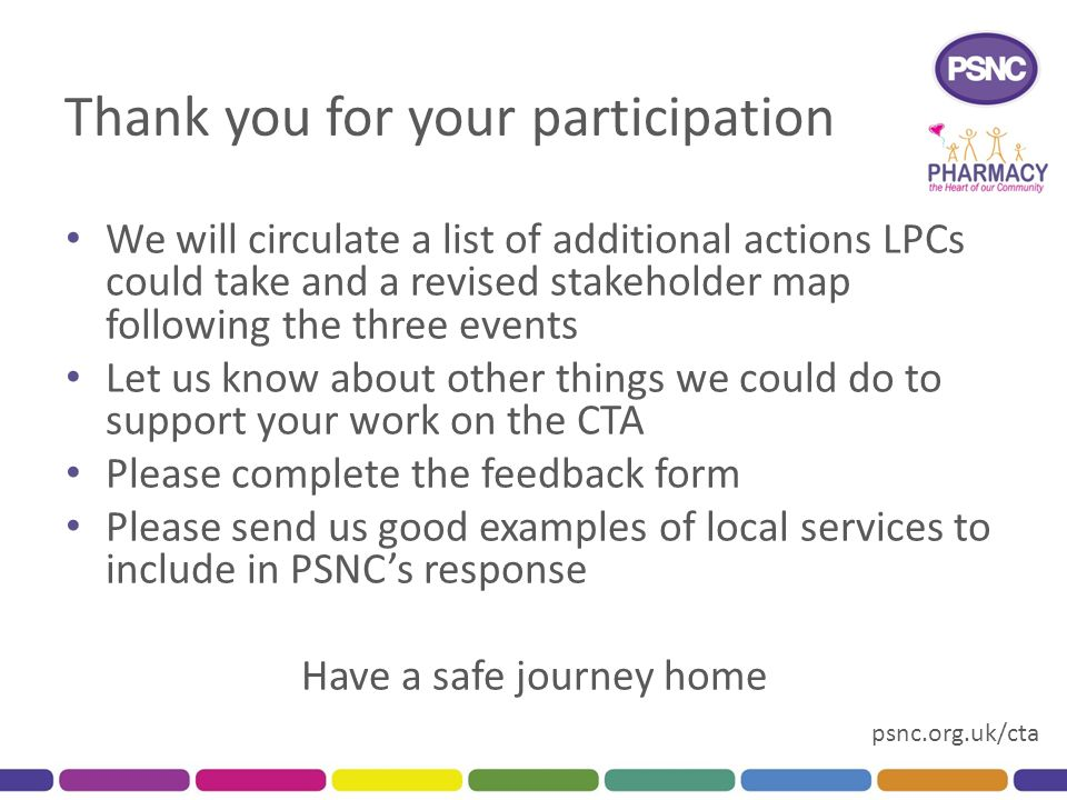 psnc.org.uk/cta Thank you for your participation We will circulate a list of additional actions LPCs could take and a revised stakeholder map following the three events Let us know about other things we could do to support your work on the CTA Please complete the feedback form Please send us good examples of local services to include in PSNC's response Have a safe journey home