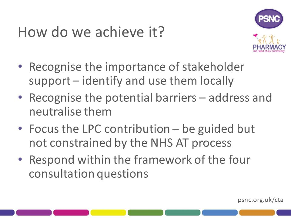 psnc.org.uk/cta How do we achieve it? Recognise the importance of stakeholder support – identify and use them locally Recognise the potential barriers