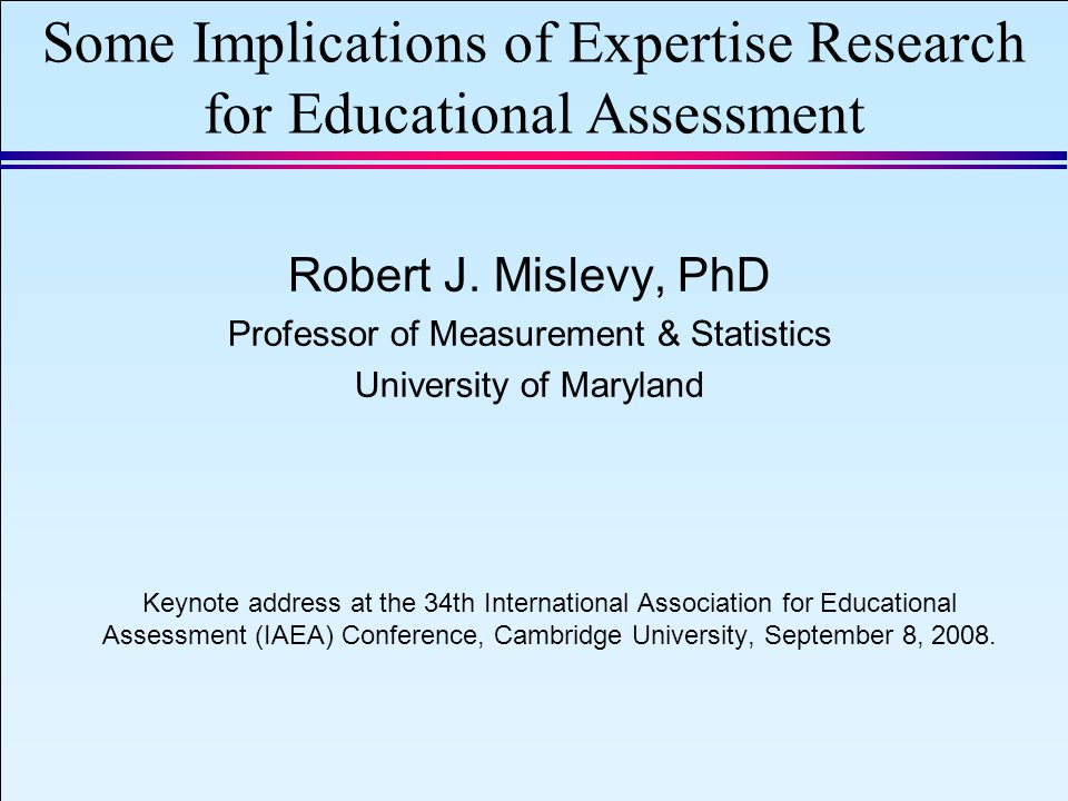 IAEA 2008 Slide 1 September 8, 2008 Some Implications of Expertise Research for Educational Assessment Robert J.