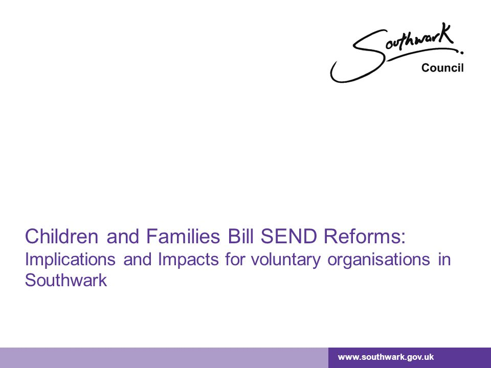 www.southwark.gov.uk Children and Families Bill SEND Reforms: Implications and Impacts for voluntary organisations in Southwark