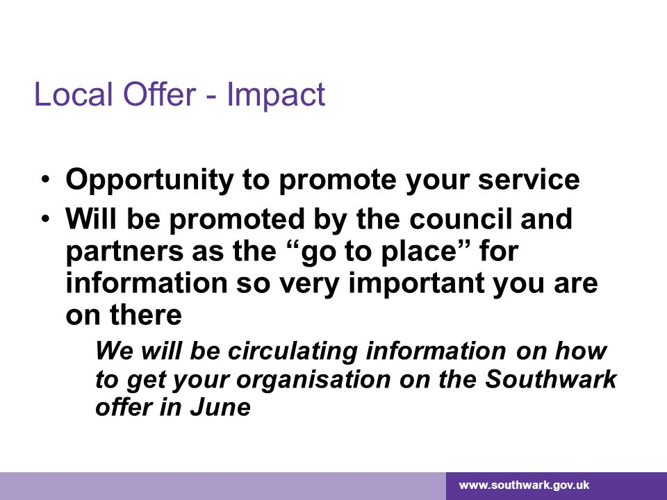 www.southwark.gov.uk Local Offer - Impact Opportunity to promote your service Will be promoted by the council and partners as the go to place for information so very important you are on there We will be circulating information on how to get your organisation on the Southwark offer in June