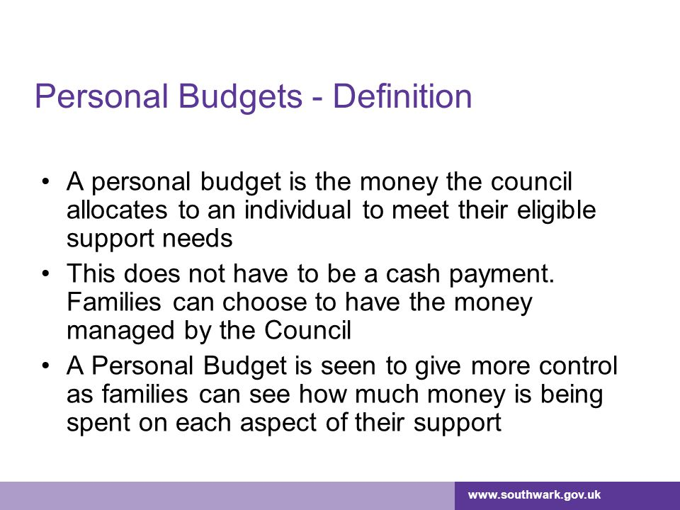 www.southwark.gov.uk Personal Budgets – Possible Impacts 1 Opportunity to increase business –Good service, but limited to volume of work commissioned –Not commissioned by the council, so don't get referrals Opportunity to provide support in new and different ways –Respond to requests from young people and families –Not defined by the Council – by the personal budget holder Opportunity to focus on individual needs Increased focus on quality and customer satisfaction