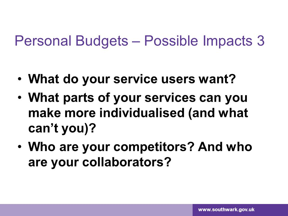 www.southwark.gov.uk Personal Budgets – Possible Impacts 3 What do your service users want.