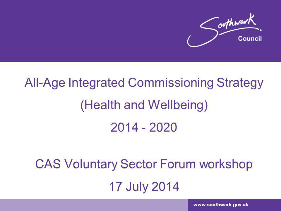 www.southwark.gov.uk All-Age Integrated Commissioning Strategy (Health and Wellbeing) 2014 - 2020 CAS Voluntary Sector Forum workshop 17 July 2014