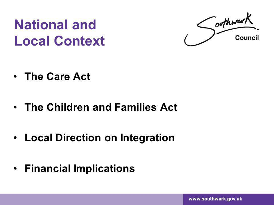 www.southwark.gov.uk National and Local Context The Care Act The Children and Families Act Local Direction on Integration Financial Implications