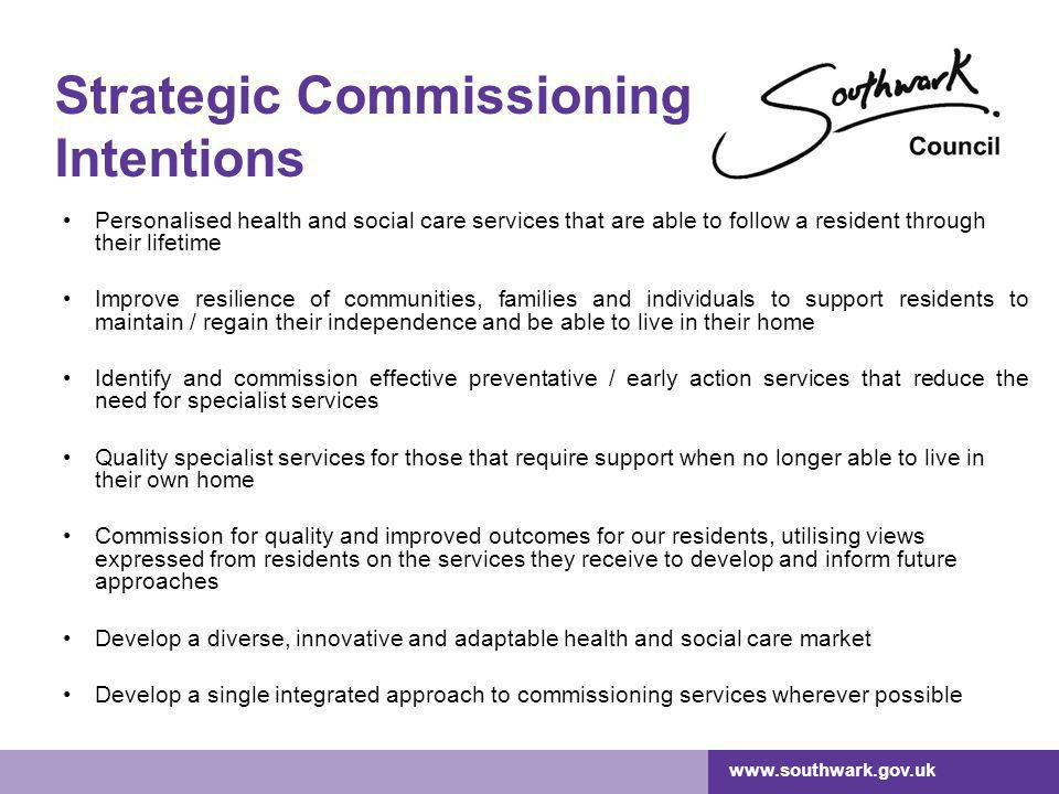 www.southwark.gov.uk Strategic Commissioning Intentions Personalised health and social care services that are able to follow a resident through their lifetime Improve resilience of communities, families and individuals to support residents to maintain / regain their independence and be able to live in their home Identify and commission effective preventative / early action services that reduce the need for specialist services Quality specialist services for those that require support when no longer able to live in their own home Commission for quality and improved outcomes for our residents, utilising views expressed from residents on the services they receive to develop and inform future approaches Develop a diverse, innovative and adaptable health and social care market Develop a single integrated approach to commissioning services wherever possible