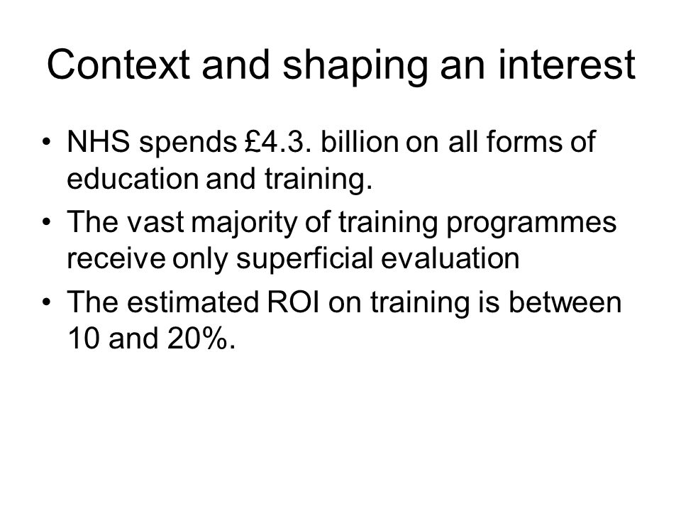 Context and shaping an interest NHS spends £4.3. billion on all forms of education and training. The vast majority of training programmes receive only