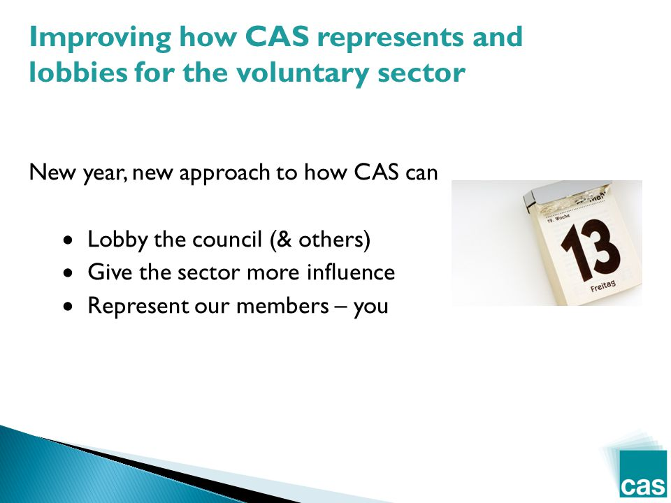 New year, new approach to how CAS can  Lobby the council (& others)  Give the sector more influence  Represent our members – you Improving how CAS represents and lobbies for the voluntary sector