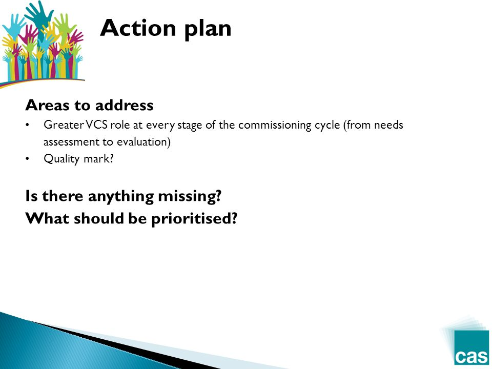 Action plan Areas to address Greater VCS role at every stage of the commissioning cycle (from needs assessment to evaluation) Quality mark.