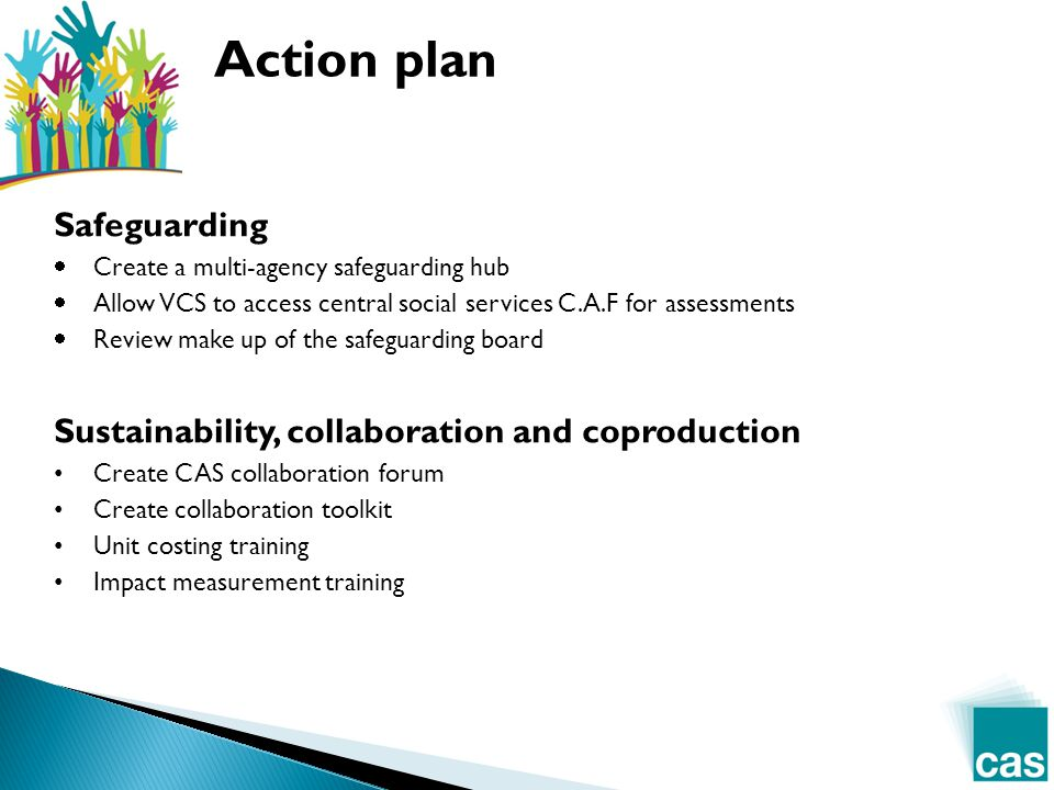 Safeguarding  Create a multi-agency safeguarding hub  Allow VCS to access central social services C.A.F for assessments  Review make up of the safeguarding board Sustainability, collaboration and coproduction Create CAS collaboration forum Create collaboration toolkit Unit costing training Impact measurement training
