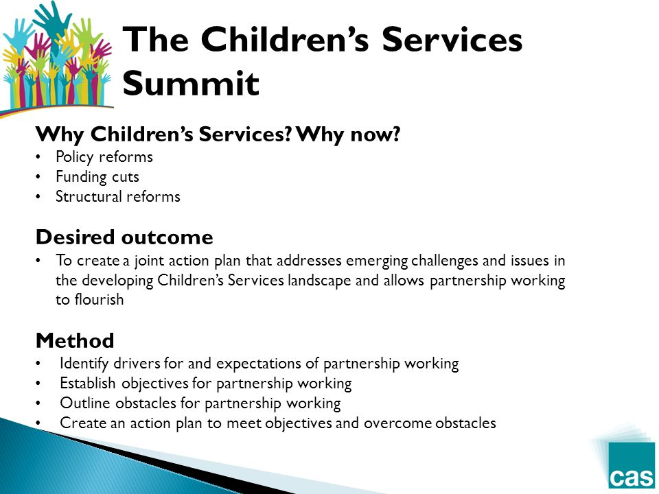  Better outcomes for children, young people and families  Reduce duplication and improve use of resources  Greater service user involvement  Genuine co-production (from identifying need to service design to evaluation of delivery)  Greater emphasis on early intervention and prevention  Better integration of health, education and children's services  Structuring the market appropriately for personalisation  Encouraging collaboration and innovation  Improving communication and use of intelligence  More representative decision making structures  Clearer thresholds for services  Take a longer term view Drivers for and expectations of working together