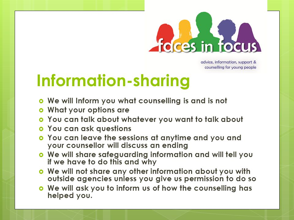 Information-sharing  We will Inform you what counselling is and is not  What your options are  You can talk about whatever you want to talk about  You can ask questions  You can leave the sessions at anytime and you and your counsellor will discuss an ending  We will share safeguarding information and will tell you if we have to do this and why  We will not share any other information about you with outside agencies unless you give us permission to do so  We will ask you to inform us of how the counselling has helped you.