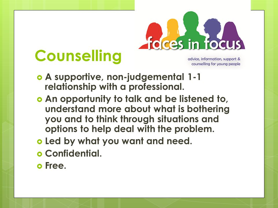 Issues counselling can help with  Feelings such as stress, sadness, anger or anxiety  Behaviour such as eating disorders or self harm  Experiences such as abuse, being a carer, family conflict, being a victim of crime, domestic violence (or witnessing DV)  Life changes  Sexuality  Witnessing and/or experiencing gender based violence,  Being on the periphery of or involved in gangs.