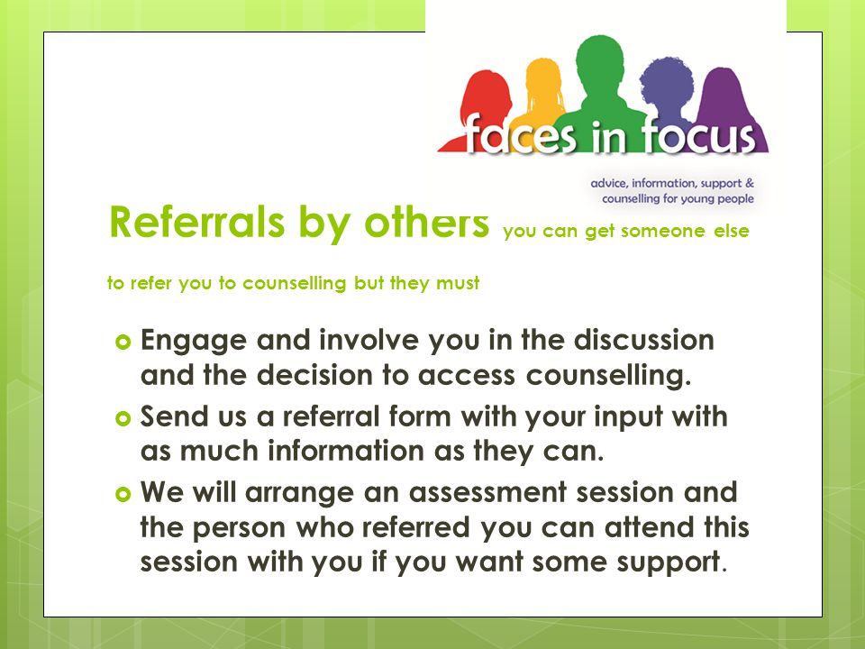Self referral  You can refer yourself and no-one else needs to know that you have asked for counselling.
