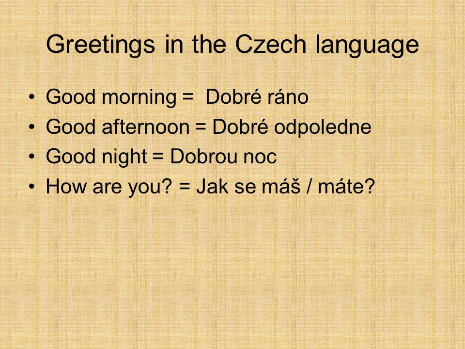 Greetings in the Czech language Good morning = Dobré ráno Good afternoon = Dobré odpoledne Good night = Dobrou noc How are you? = Jak se máš / máte?