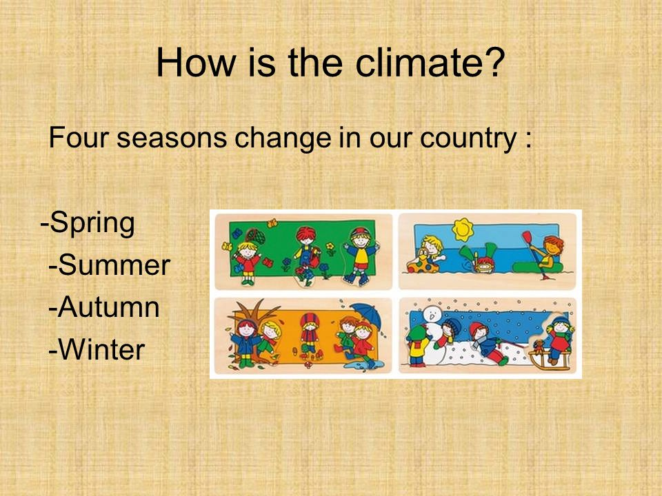 How is the climate Four seasons change in our country : -Spring -Summer -Autumn -Winter