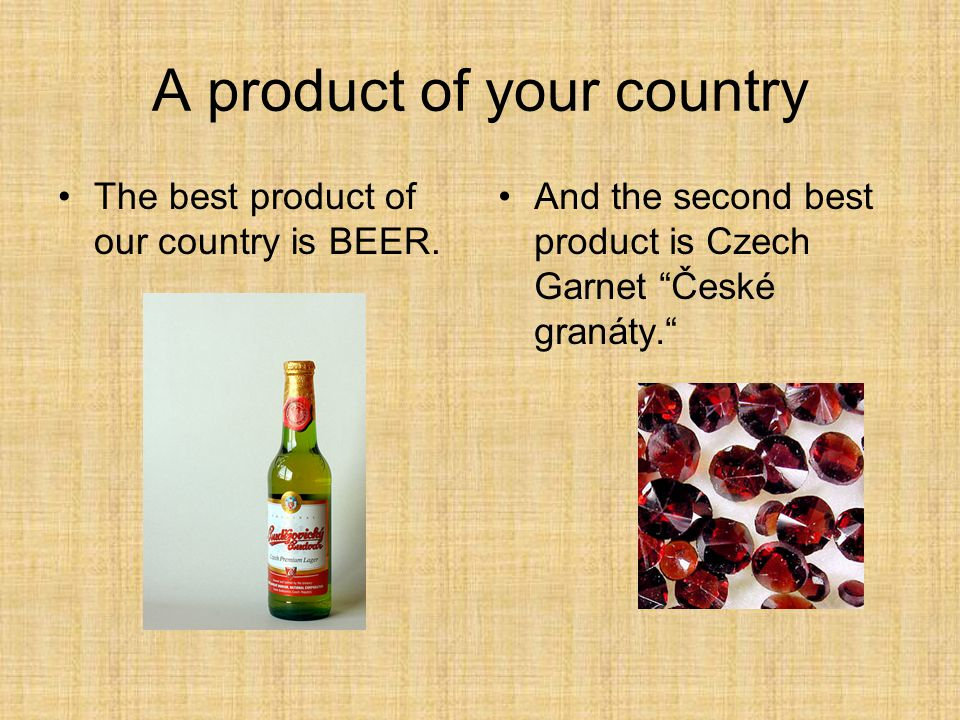A product of your country The best product of our country is BEER.