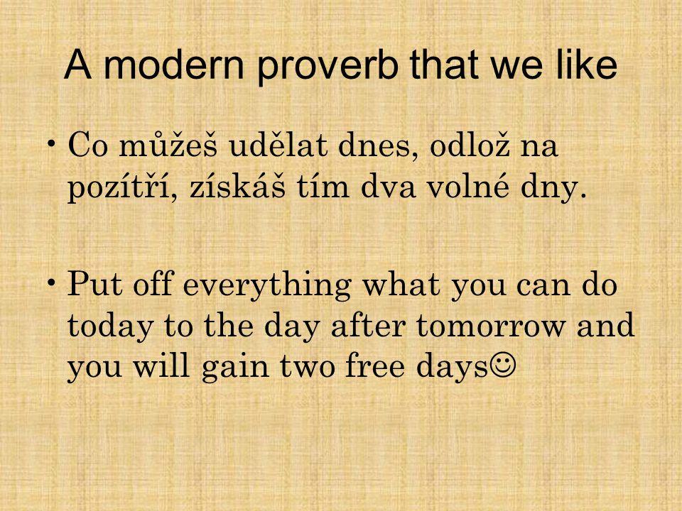 A modern proverb that we like Co můžeš udělat dnes, odlož na pozítří, získáš tím dva volné dny. Put off everything what you can do today to the day af