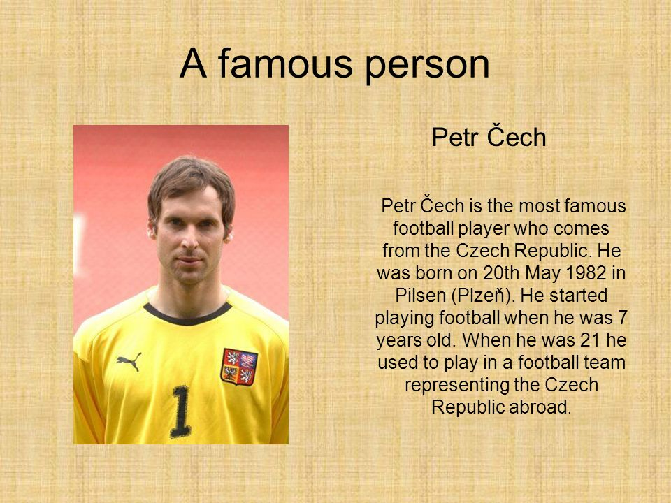A famous person Petr Čech Petr Čech is the most famous football player who comes from the Czech Republic.