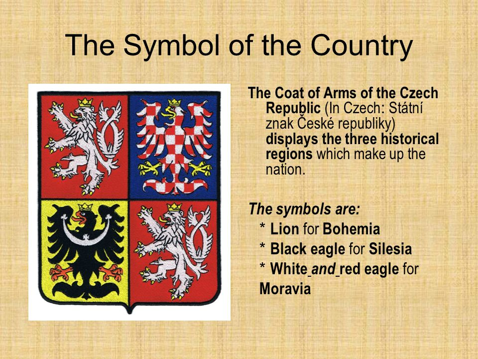 The Symbol of the Country The Coat of Arms of the Czech Republic (In Czech : Státní znak České republiky) displays the three historical regions which make up the nation.