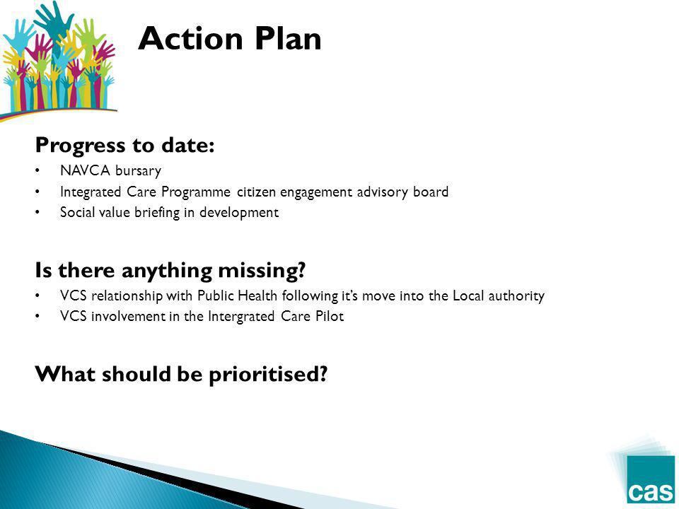 Progress to date: NAVCA bursary Integrated Care Programme citizen engagement advisory board Social value briefing in development Is there anything missing.